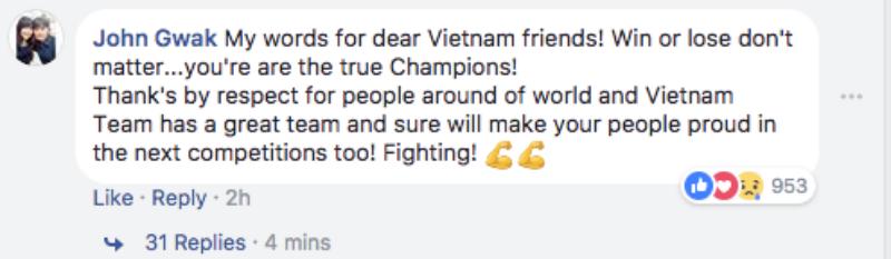 John Gwak: Tôi muốn dành vài lời cho những người bạn Việt Nam thân mến! Thắng hay thua không quan trọng, các bạn là những nhà vô địch đích thực. Sự cảm kích đến từ sự tôn trọng của mọi người trên toàn thế giới và đội Việt Nam là một đội tuyệt vời, chắc chắn các bạn sẽ khiến cho người hâm mộ tự hào trong những trận đấu sắp tới! Cố lên!