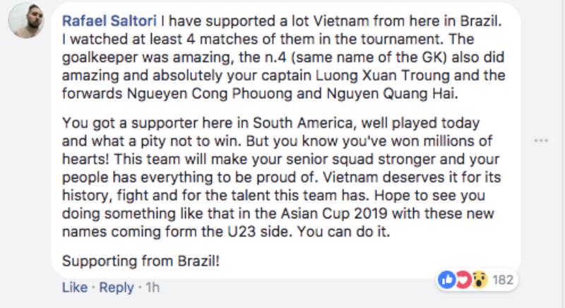 Rafael Saltori: Tôi ủng hộ cho đội Việt Nam từ Brazil. Tôi đã xem ít nhất 4 trận đấu của họ trong mùa giải năm nay. Thủ môn (Bùi Tiến Dũng) thật tuyệt vời, và cả cầu thủ số 4 (Bùi Tiến Dũng) đã làm nên những điều ấn tượng, cũng như đội trưởng Lương Xuân Trường, tiền đạo Nguyễn Công Phượng và tiền vệ Nguyễn Quang Hải. Các bạn có một người ủng hộ từ Nam Mỹ. Các bạn đã chơi rất hay ngày hôm nay và thật tiếc khi không chiến thắng. Nhưng các bạn đã chiến thắng hàng triệu trái tim! Đội tuyển này sẽ là nền tảng cho một đội tuyển quốc gia mà mọi người sẽ luôn tự hào. Việt Nam xứng đáng với lịch sử, tinh thần thi đấu và tài năng của mình. Hy vọng các bạn sẽ làm nên được kỳ tích tại Asian Cup 2019 với những tên tuổi mới trong đội U23. Các bạn có thể làm được điều đó.