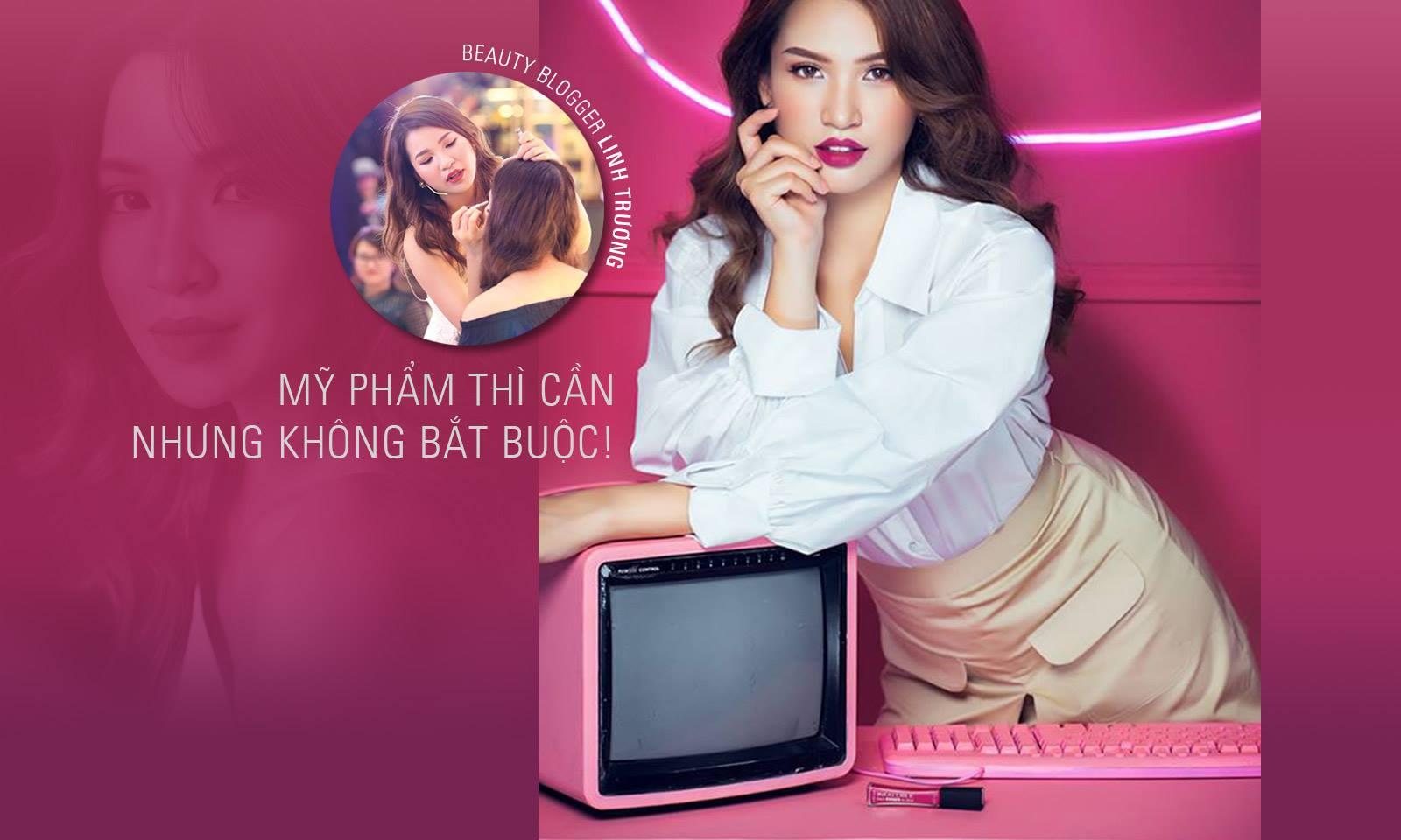 Beauty blogger Linh Trương: Mỹ phẩm ư? Cần nhưng không bắt buộc!