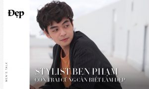{Men's Talk} STYLIST BEN PHẠM: CON TRAI CŨNG CẦN BIẾT LÀM ĐẸP