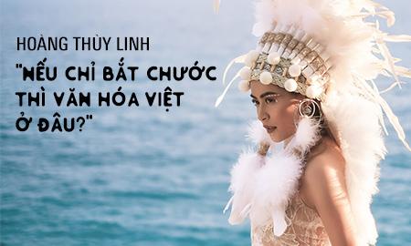 """Hoàng Thuỳ Linh: """"Nếu chỉ bắt chước thì văn hoá Việt ở đâu?"""""""