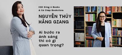 CEO Đông A Books & Cá Chép Bookstore Nguyễn Thủy Hằng Giang: Ai bước ra ánh sáng thì có gì quan trọng?