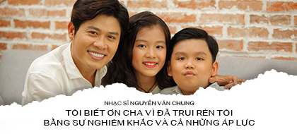 Nhạc sĩ Nguyễn Văn Chung: Tôi biết ơn cha vì đã trui rèn tôi bằng sự nghiêm khắc và cả những áp lực